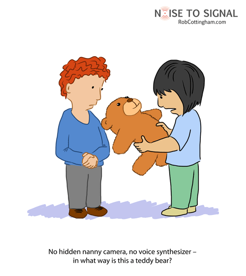 (child holding a stuffed bear) No hidden nanny camera, no voice synthesizer - in what way is this a teddy bear?