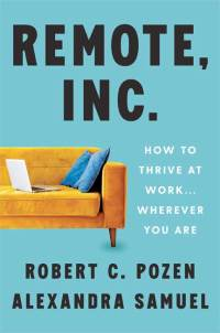 Remote, Inc.: How to thrive at work... wherever you are - by Robert C. Pozen and Alexandra Samuel