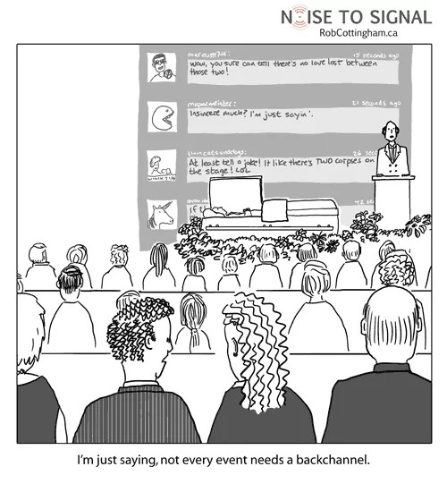 (one funeral-goer to another, while a giant backchannel is projected behind someone delivering a eulogy) I'm just saying, not every event needs a backchannel.