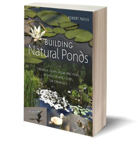 Building Natural Ponds: Create a Clean, Algae-free Pond without Pumps, Filters, or Chemicals, by Robert Pavlis