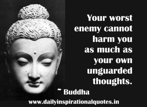 Your worst enemy cannot harm you as much as your own unguarded thoughts
