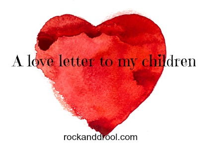 A love letter to my children - ROCK AND DROOL | ROCK AND DROOL