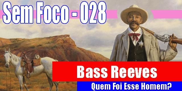 Legenda: Sem Foco 28 - Bass Reeves - Quem Foi esse homem? Descrição: um homem negro, vestes de xerife, chapéu branco, arma descansando sobre o ombro esquerdo, ele é negro, alto e tem um bigode bem grande e farto. Ao fundo, vê-se seu cavalo branco e pequenas colinas de uma paisagem desértica norte-americana.