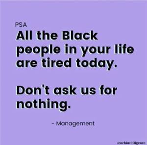 All the black people in your life are tired