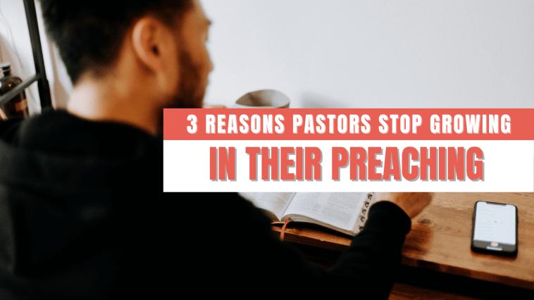 3 Reasons Pastors Stop Growing in Their Preaching
