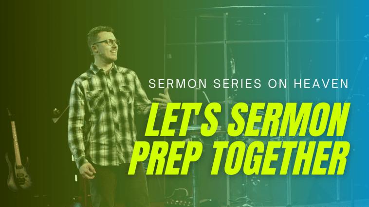 Let's Sermon Prep Together   Sermon Series on Heaven