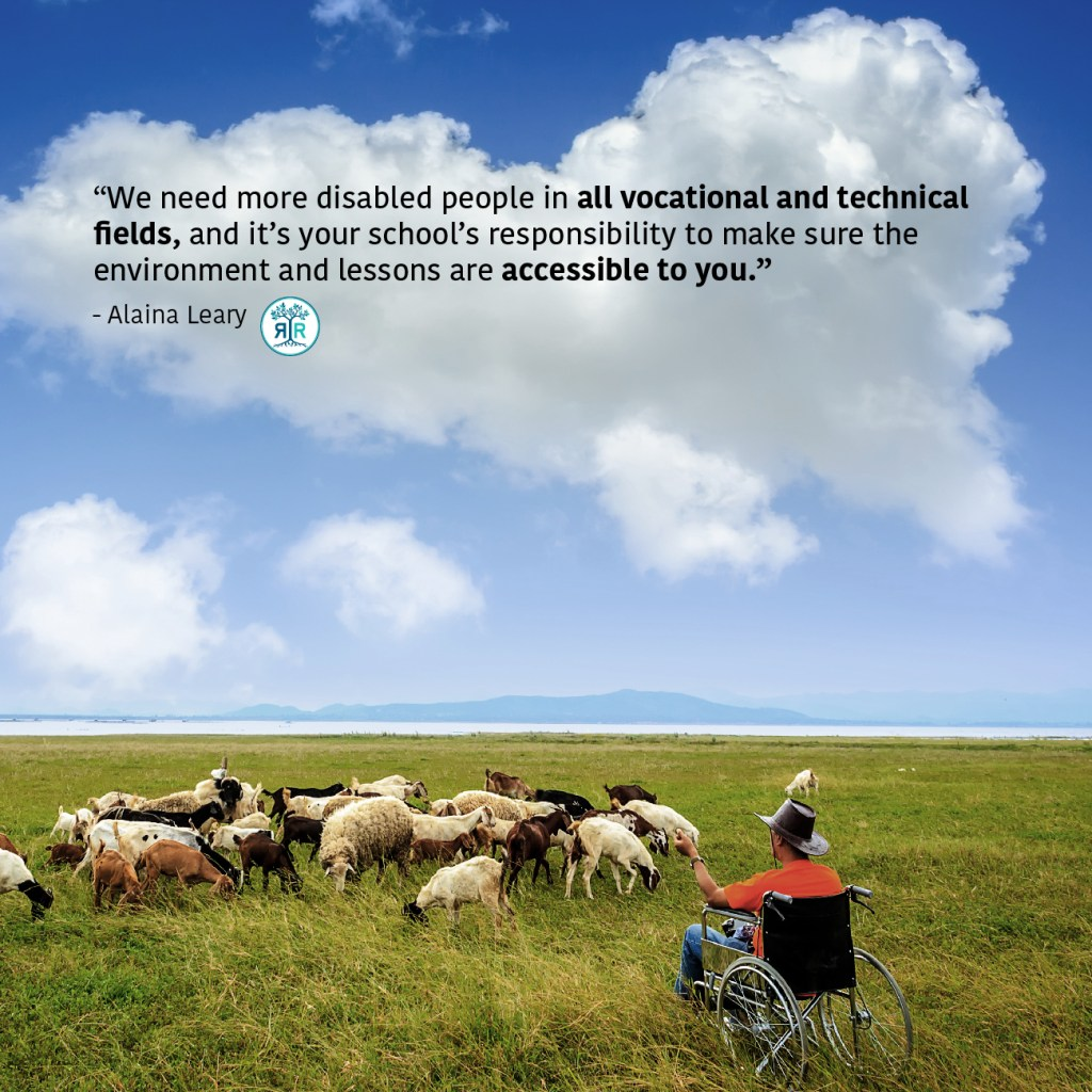 "Quote from Alaina Leary: ""We need more disabled people in all vocational and technical fields, and it's your school's responsibility to make sure the environment and lessons are accessible to you."" A man in a manual wheelchair sits in a pictoral field and faces a herd of goats."