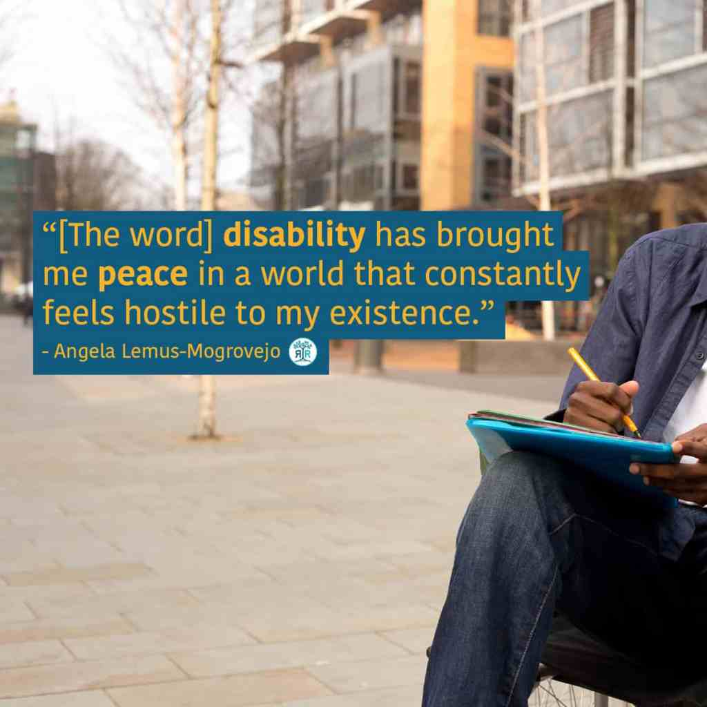 "Quote from Angela Lemus-Mogrovejo: ""[The word] disability has brought me peace in a world that constantly feels hostile to my existence."" Photo shows part of a black person sitting in a wheelchair, holding a pen to a notebook. In the blurred background, there is a building with many windows and bare trees."