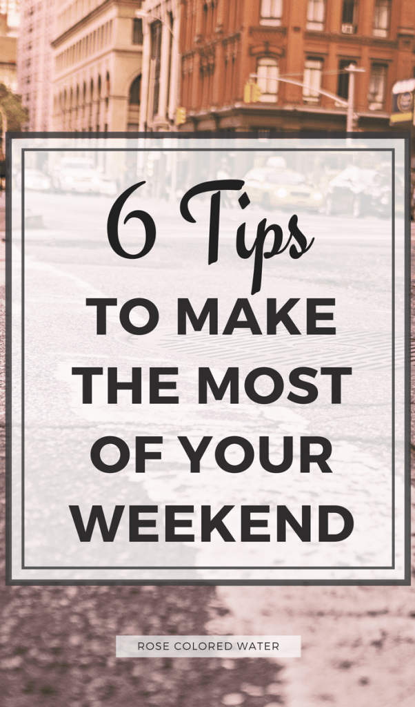 6 Tips to Make the Most of Your Weekend #motivation #weekends #inspiration | Rose Colored Water