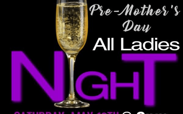 All Ladies Night – Pre Mother's Day Party. May 12th