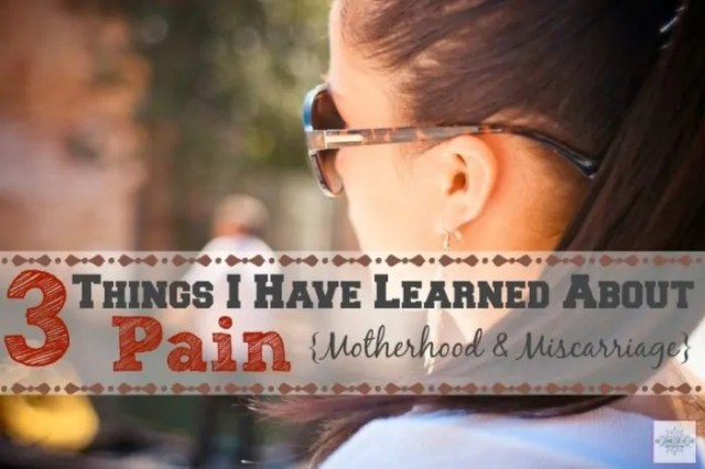 3 Things I've Learned About Pain {Motherhood & Miscarriage}