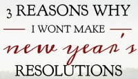 Three Reasons Why I Wont Make New Year's Resolutions