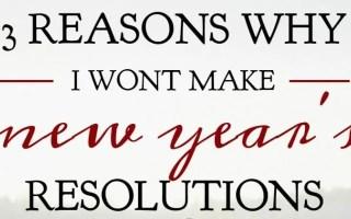 Three Reasons Why I Wont Make New Year's Resolutions