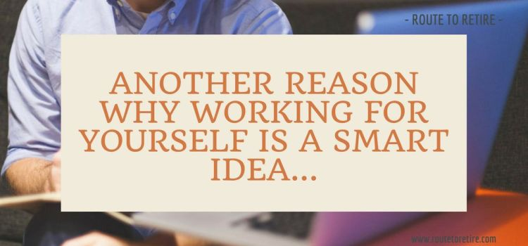 Another Reason Why Working for Yourself is a Smart Idea…