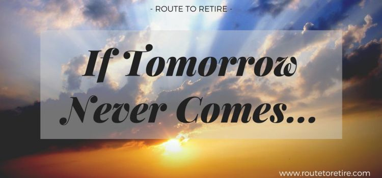 If Tomorrow Never Comes…
