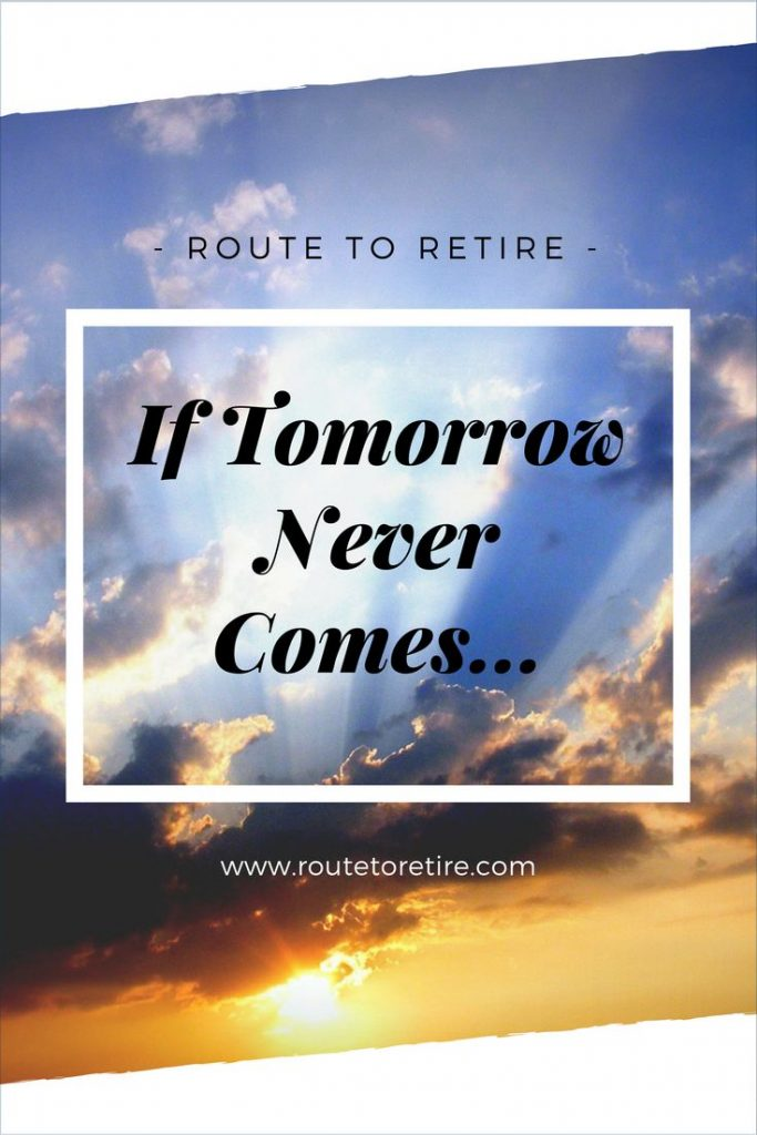 If Tomorrow Never Comes... - Route to Retire