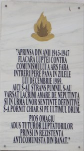 """Inscription on the right: """"Lit up in 1945-1947, the flame of anticommunist struggle burned without interruption until the days of December 1989. Here fists have been clenched, bitter tears of helplessness have been shed, and, following certain final sentences, some set off on their last journey. Pious homage brought to all the fighters captured during the anticommunist resistance in Banat."""""""