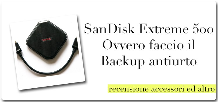 SanDisk Extreme 500  Ovvero faccio il backup antiurto