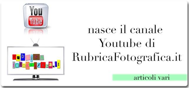 Visita il canale youtube di RubricaFotografica.it