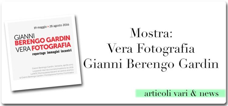 Mostra: Vera Fotografia di Gianni Berengo Gardin – Chiusa il 28/8/2016