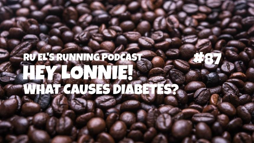 Ru E's Running 087 : Hey Lonnie! | What causes diabetes?