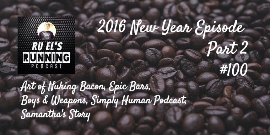 Ru El's Running 100 : New Year - Part 2 | Art of Nuking Bacon | Epic Bars | Boys & Weapons | Simply Human Podcast | Samantha's Story