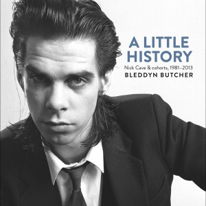 A Little History : Photographs of Nick Cave and Cohorts 1981 - 2013