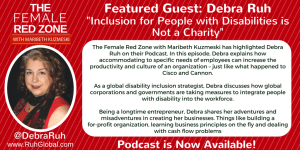 The Female Red Zone with Maribeth Kuzmeski has highlighted Debra Ruh on their Podcast. In this episode, Debra explains how accommodating to specific needs of employees can increase the productivity and culture of an organization – just like what happened to Cisco and Cannon. As a global disability inclusion strategist, Debra discusses how global corporations and governments are taking measures to integrate people with disability into the workforce. Being a longtime entrepreneur, Debra shares her adventures and misadventures in creating her businesses. Things like building a for-profit organization, learning business principles on the fly and dealing with cash flow problems