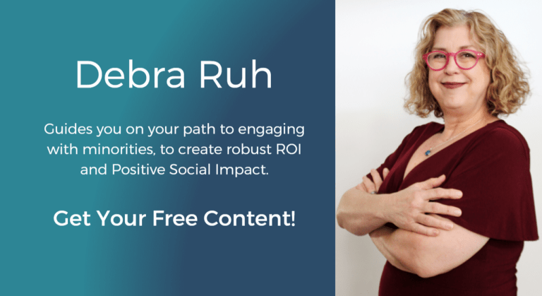 Debra Ruh guides you on your path to engaging with minorities, to create positive ROI and positive Social Impact. Get Your Free Content!