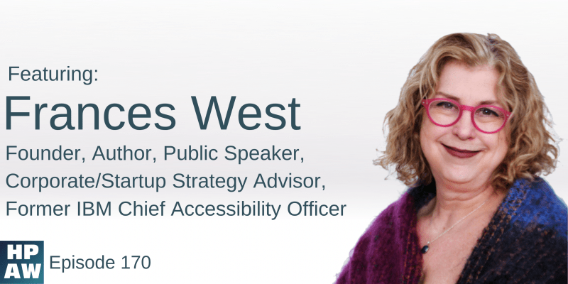 HPAW Episode 170, with Frances West, Founder, Author, Public Speaker, Corporate/Startup Strategy Advisor, Former IBM Chief Accessibility Officer