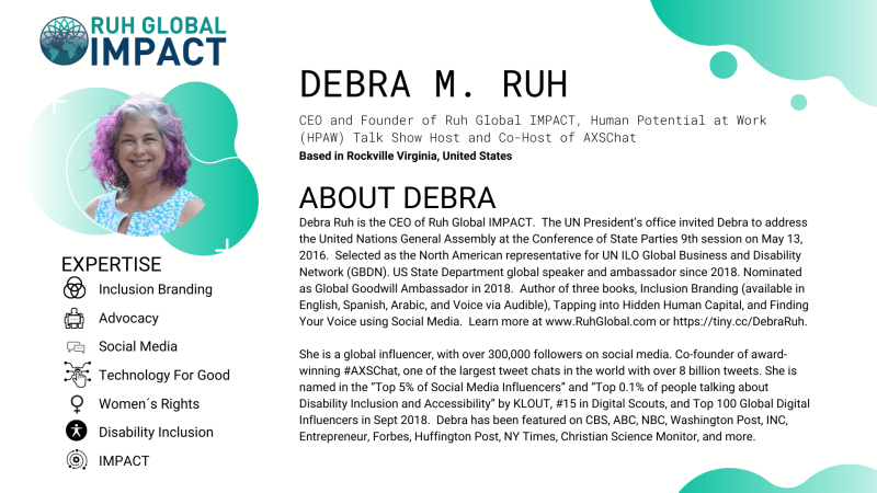 Debra Ruh is the CEO of Ruh Global IMPACT.  The UN President's office invited Debra to address the United Nations General Assembly at the Conference of State Parties 9th session on May 13, 2016.  Selected as the North American representative for UN ILO Global Business and Disability Network (GBDN). US State Department global speaker and ambassador since 2018. Nominated as Global Goodwill Ambassador in 2018.  Author of three books, Inclusion Branding (available in English, Spanish, Arabic, and Voice via Audible), Tapping into Hidden Human Capital, and Finding Your Voice using Social Media.