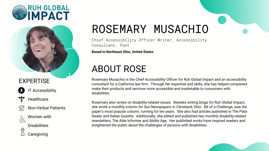 Rosemary Musachio is the Chief Accessibility Officer for Ruh Global Impact and an accessibility consultant for a California law firm.  Through her expertise and skills, she has helped companies make their products and services more accessible and marketable to consumers with disabilities.