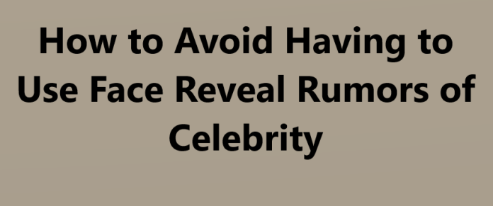How to Avoid Having to Use Face Reveal Rumors of Celebrity