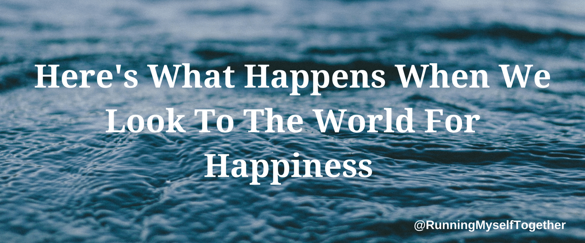 Here's What Happens When We Look To The World For Happiness