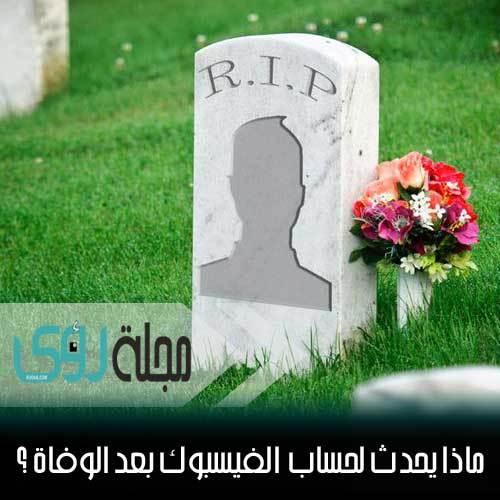ماذا يحدث لحساب الشخص على فايسبوك بعد وفاته ؟