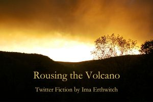 Rousing the Volcano - Twitter fiction by Ima Erthwitch
