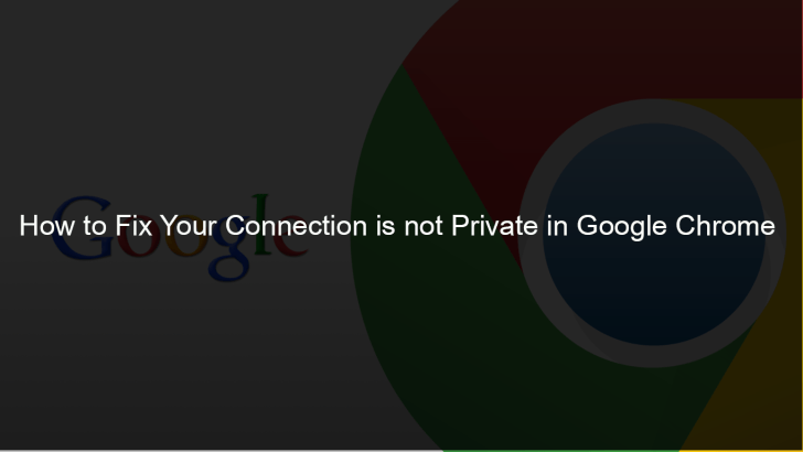 How to Fix Your Connection is Not Private Google Chrome
