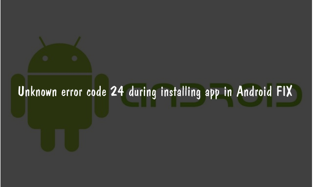 Unknown Error code 24 during Installing Apps in Android FIX