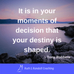 'It is in your moments of decision that your destiny is shaped' - Tony Robbins