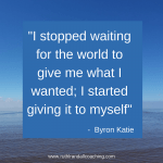 I stopped waiting for the world to give me what I wanted, and started giving it to myself