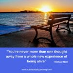 You're never more than one thought away from a whole new experience of being alive
