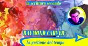 La gestione del tempo (la scrittura secondo Raymond Carver)