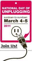 National Day of Unplugging 2011 Sundown, Friday, March 4 to Sundown, Saturday, March 5