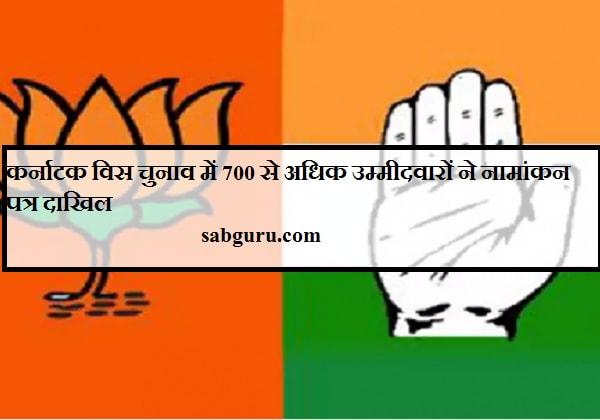 कर्नाटक विस चुनाव में 700 से अधिक उम्मीदवारों ने नामांकन पत्र दाखिल