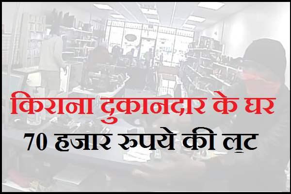 किराना दुकानदार के घर 70 हजार रुपये की लूट