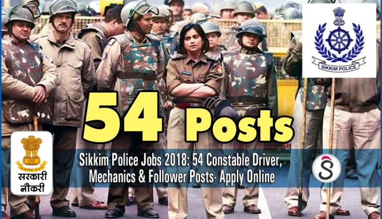 Sikkim Police Jobs 2018 54 Constable Driver, Mechanics & Follower Posts- Apply Online