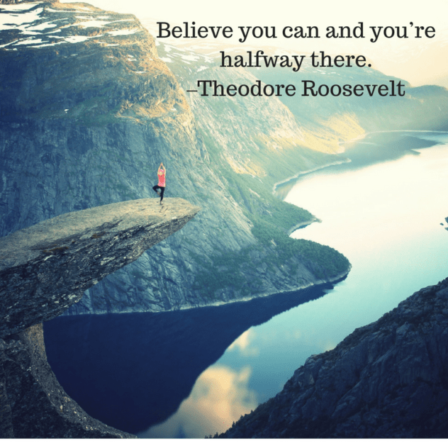Believe you can and you're halfway there. –Theodore Roosevelt
