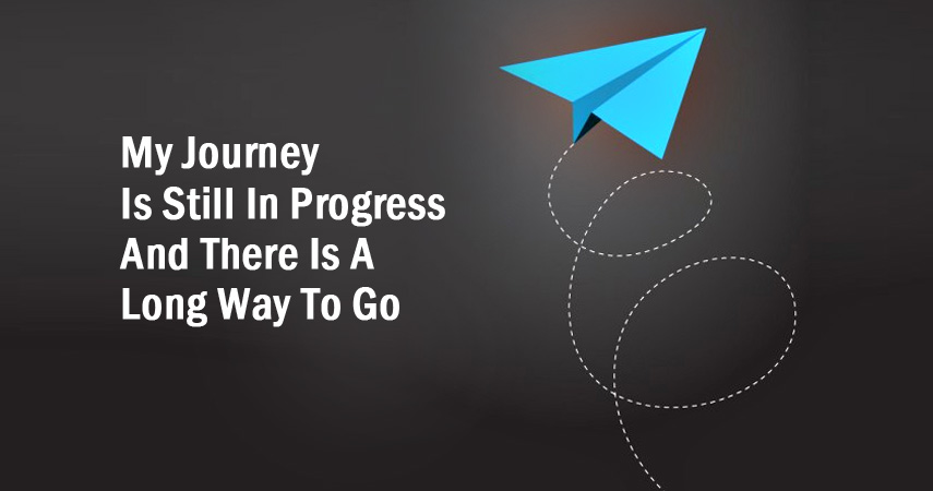 My journey is still in progress and there is a long way to