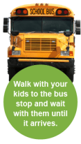 Walk with your kids to the bus stop and wait with them until it arrives.