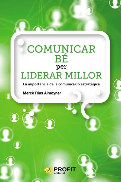 Per reforçar les teves estratègies de comunicació, COMUNICAR BÉ PER LIDERAR MILLOR de Mercè Rius, Comunicació Estratègica i de Crisi.